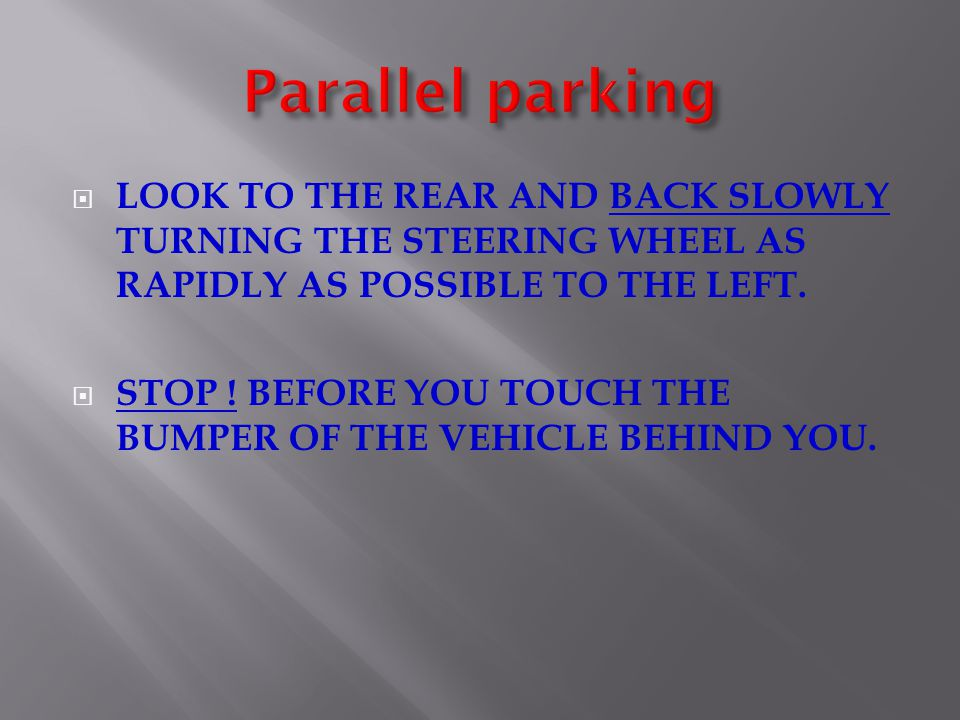 Parallel parking LOOK TO THE REAR AND BACK SLOWLY TURNING THE STEERING WHEEL AS RAPIDLY AS POSSIBLE TO THE LEFT.