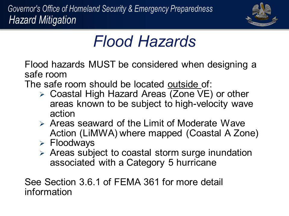 Flood Hazards Flood hazards MUST be considered when designing a safe room. The safe room should be located outside of: