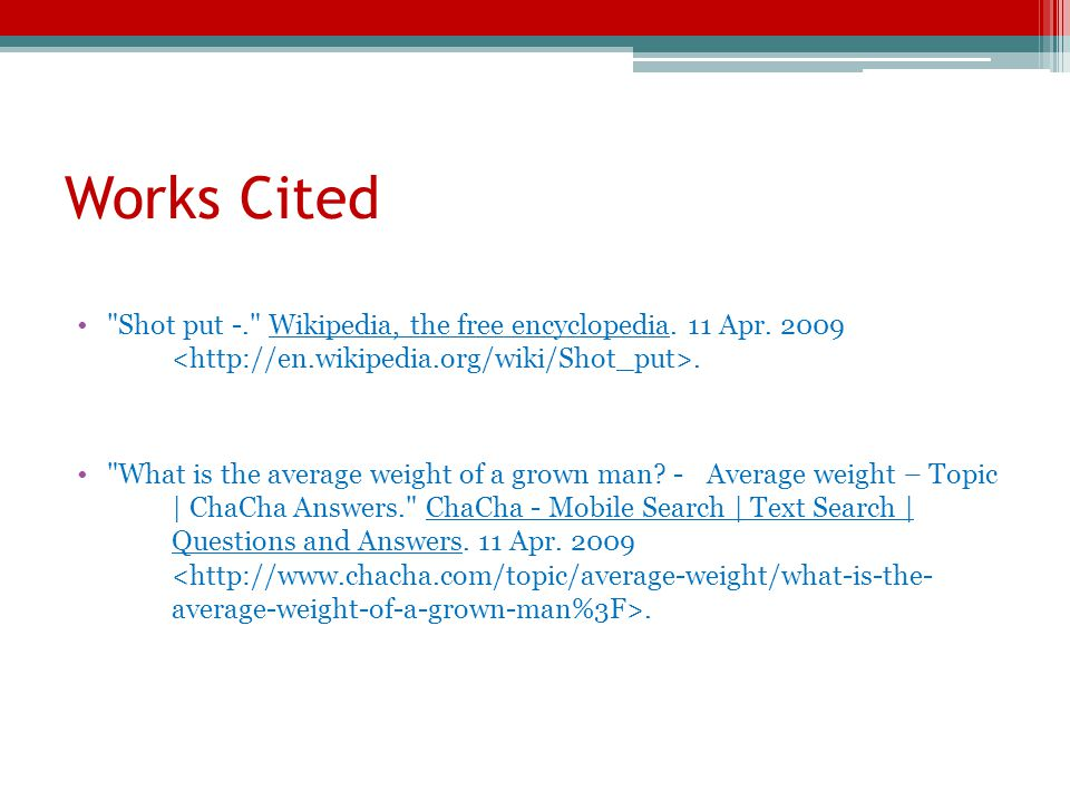 Works Cited Shot put -. Wikipedia, the free encyclopedia. 11 Apr. 2009 <http://en.wikipedia.org/wiki/Shot_put>.