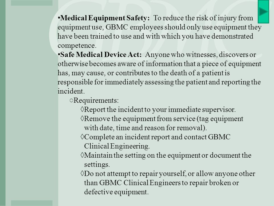 Medical Equipment Safety: To reduce the risk of injury from equipment use, GBMC employees should only use equipment they have been trained to use and with which you have demonstrated competence.