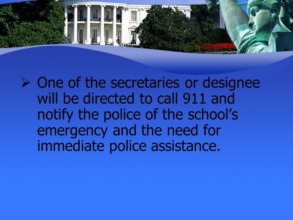 One of the secretaries or designee will be directed to call 911 and notify the police of the school's emergency and the need for immediate police assistance.