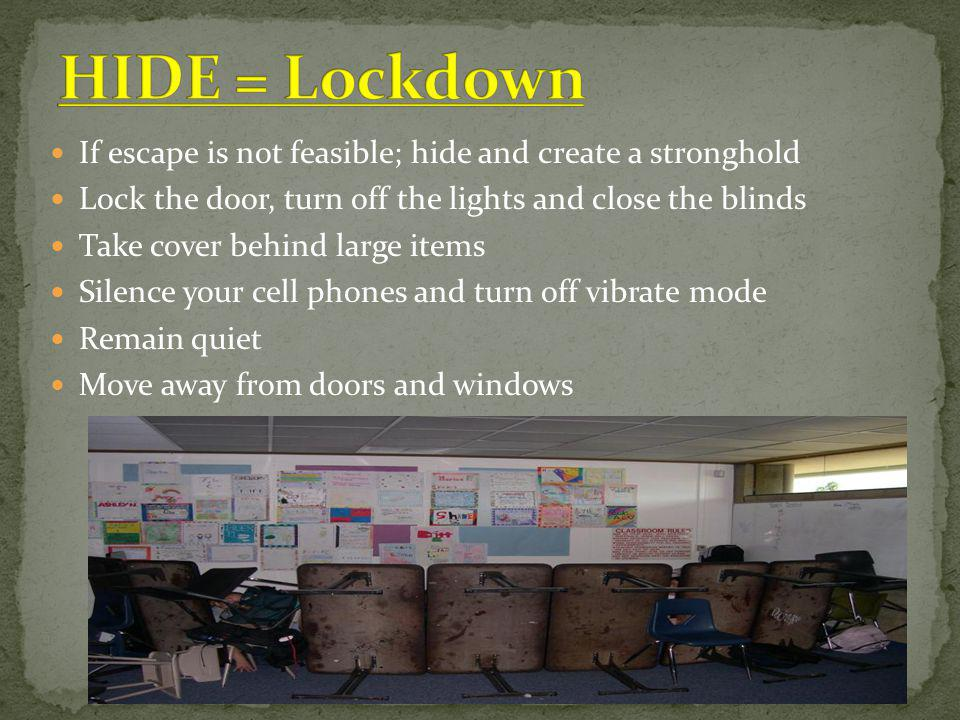 HIDE = Lockdown If escape is not feasible; hide and create a stronghold. Lock the door, turn off the lights and close the blinds.