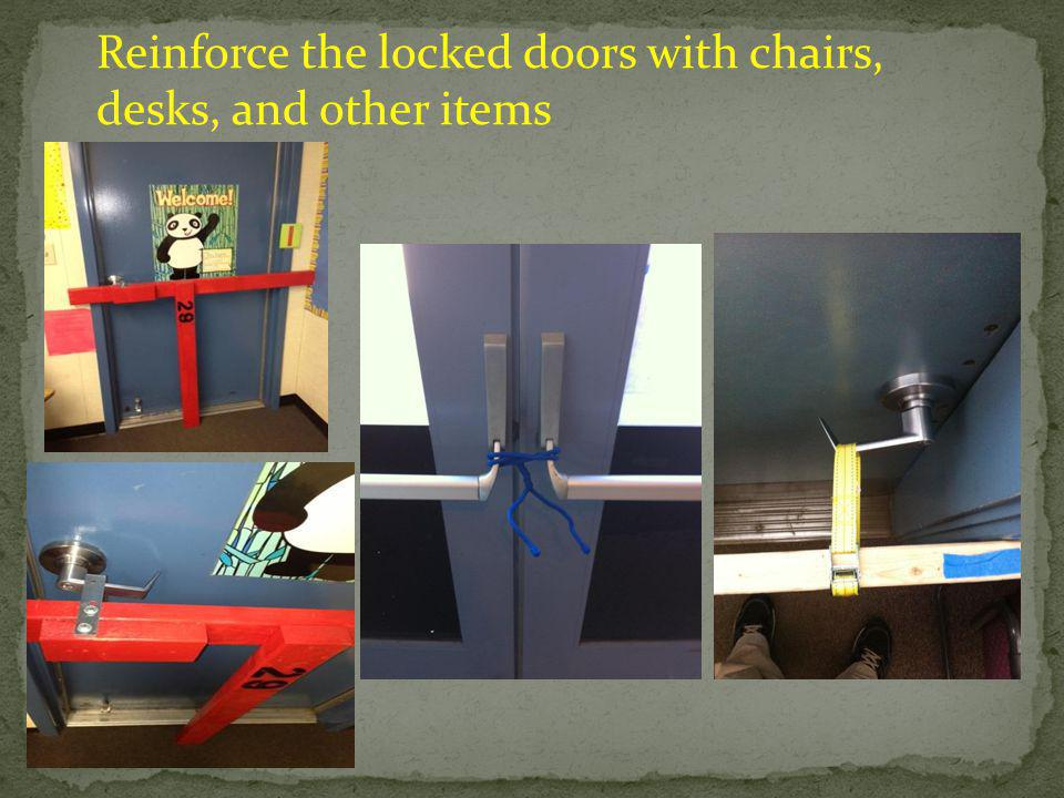 Reinforce the locked doors with chairs, desks, and other items