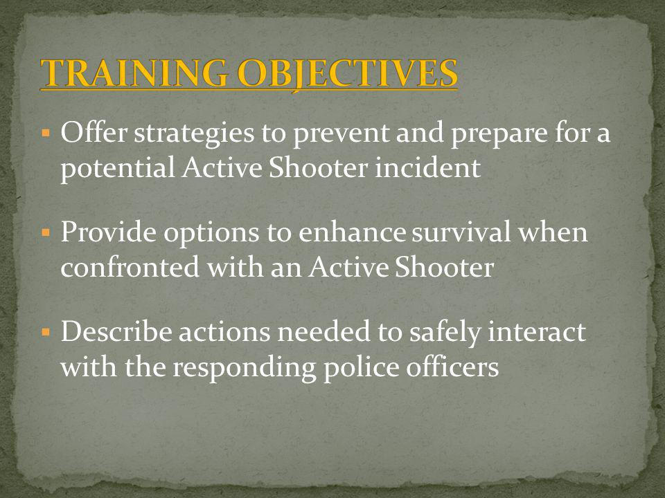 TRAINING OBJECTIVES Offer strategies to prevent and prepare for a potential Active Shooter incident.