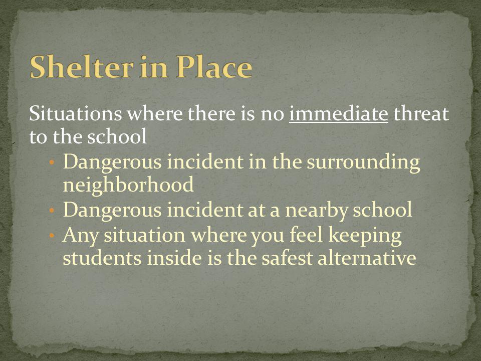 Shelter in Place Situations where there is no immediate threat to the school. Dangerous incident in the surrounding neighborhood.