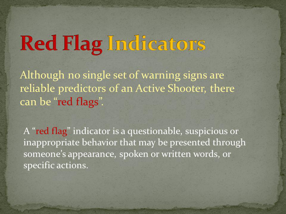Red Flag Indicators Although no single set of warning signs are reliable predictors of an Active Shooter, there can be red flags .