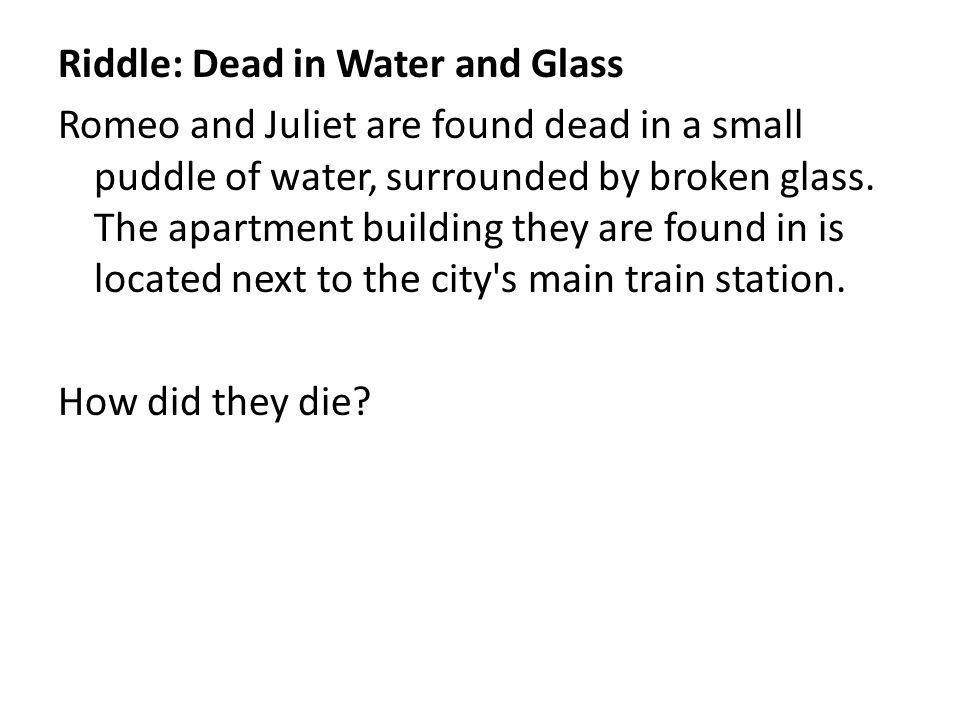 Riddle: Dead in Water and Glass Romeo and Juliet are found dead in a small puddle of water, surrounded by broken glass.