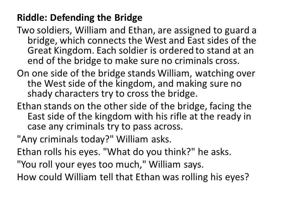 Riddle: Defending the Bridge Two soldiers, William and Ethan, are assigned to guard a bridge, which connects the West and East sides of the Great Kingdom.