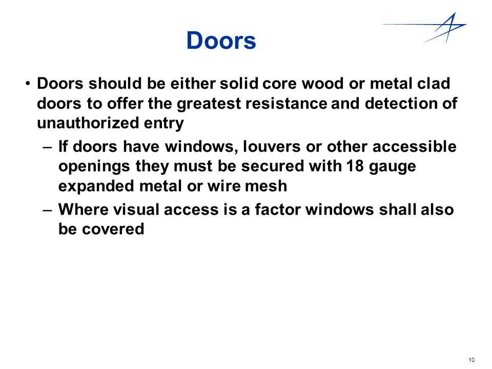 Doors Doors should be either solid core wood or metal clad doors to offer the greatest resistance and detection of unauthorized entry.