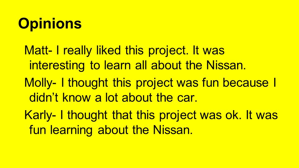 Opinions Matt- I really liked this project. It was interesting to learn all about the Nissan.