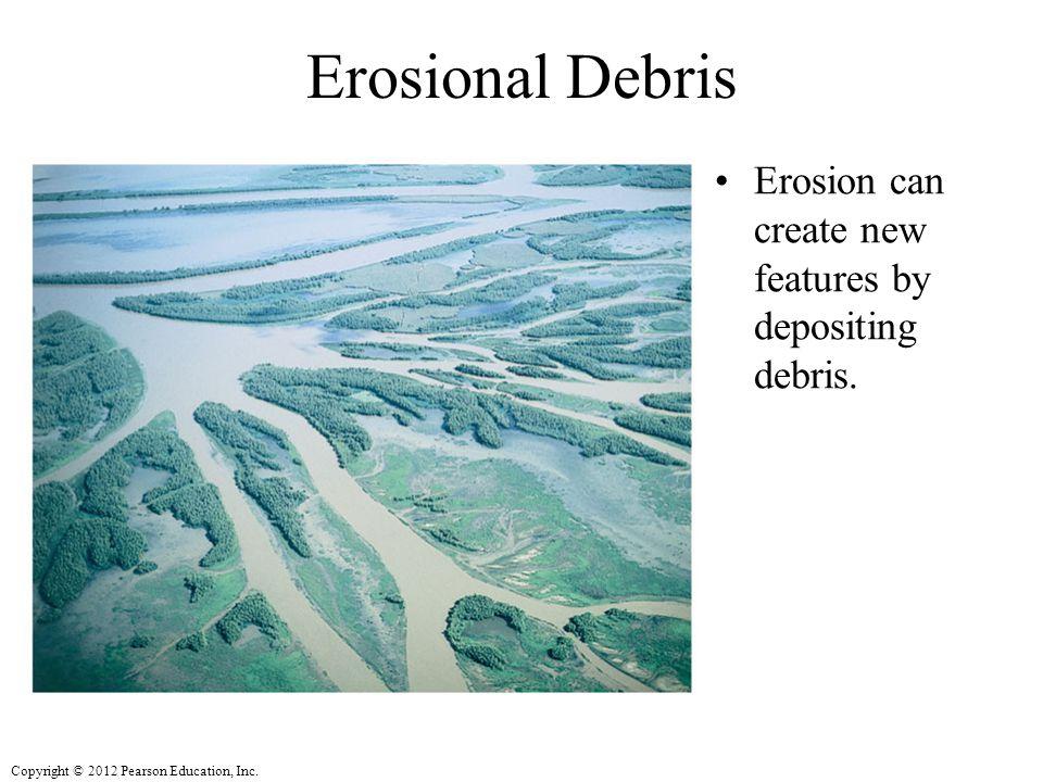 Erosional Debris Erosion can create new features by depositing debris.