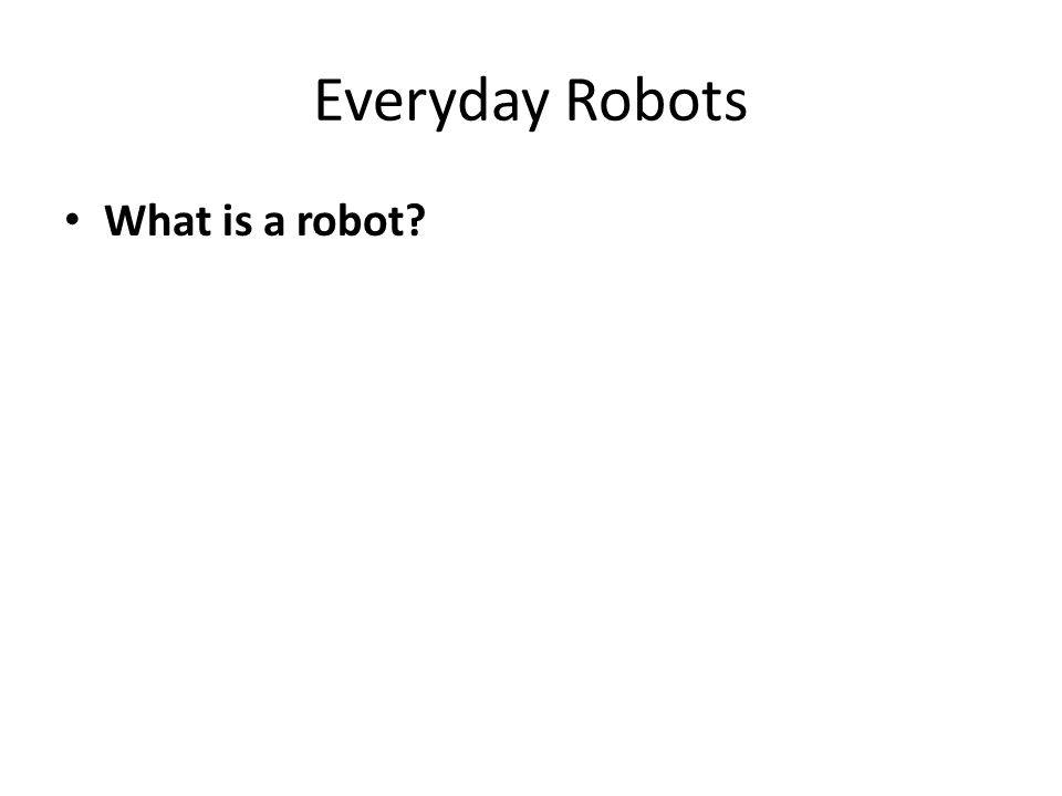 Everyday Robots What is a robot
