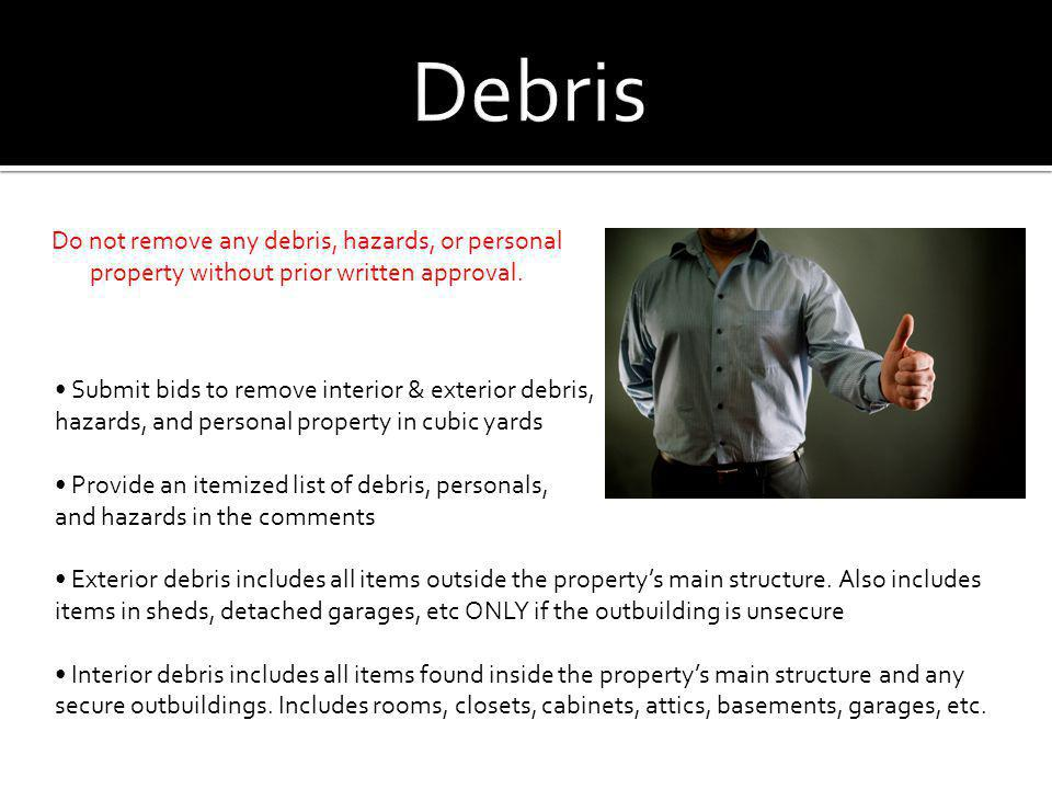 Debris Do not remove any debris, hazards, or personal property without prior written approval. • Submit bids to remove interior & exterior debris,