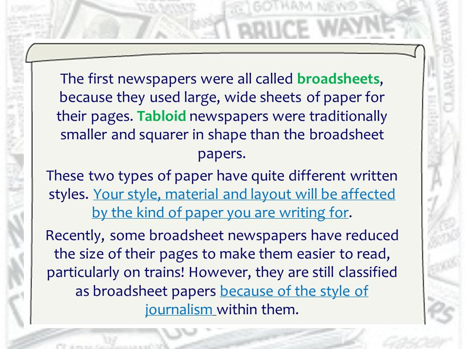 The first newspapers were all called broadsheets, because they used large, wide sheets of paper for their pages. Tabloid newspapers were traditionally smaller and squarer in shape than the broadsheet papers.