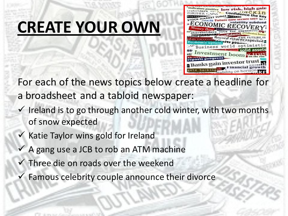 CREATE YOUR OWN For each of the news topics below create a headline for a broadsheet and a tabloid newspaper: