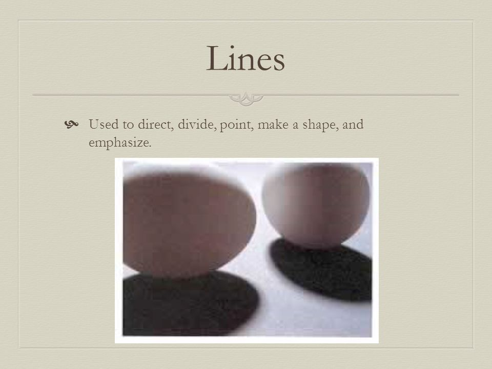 Lines Used to direct, divide, point, make a shape, and emphasize.