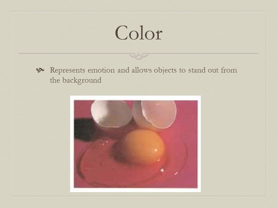 Color Represents emotion and allows objects to stand out from the background