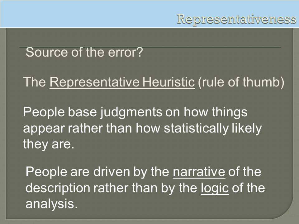 Representativeness Source of the error The Representative Heuristic (rule of thumb)