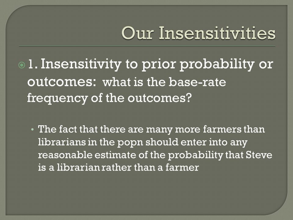 Our Insensitivities 1. Insensitivity to prior probability or outcomes: what is the base-rate frequency of the outcomes