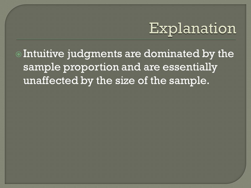 Explanation Intuitive judgments are dominated by the sample proportion and are essentially unaffected by the size of the sample.