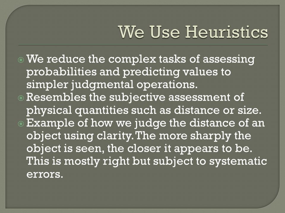 We Use Heuristics We reduce the complex tasks of assessing probabilities and predicting values to simpler judgmental operations.