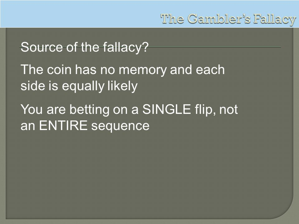 The Gambler's Fallacy Source of the fallacy The coin has no memory and each side is equally likely.