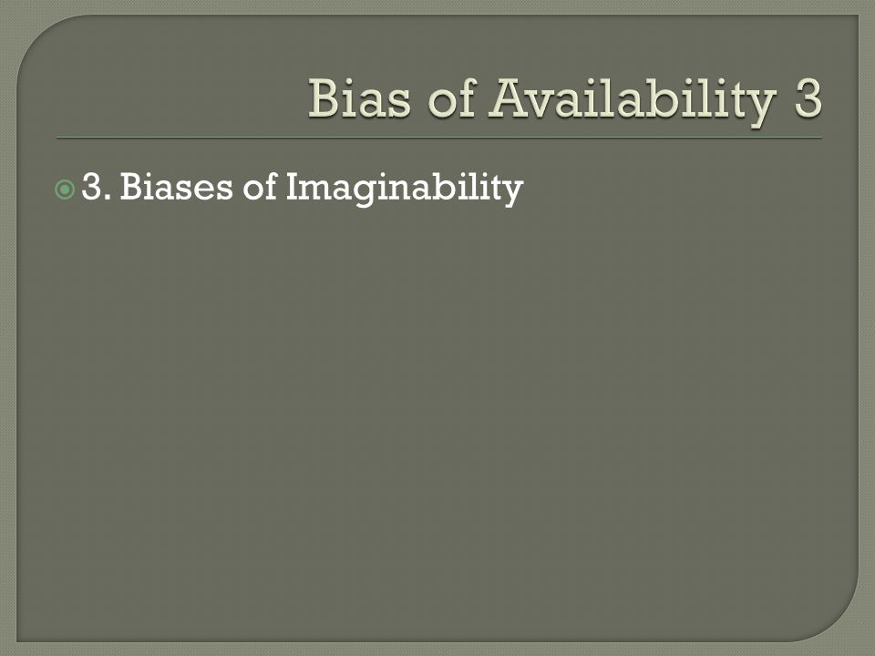 Bias of Availability 3 3. Biases of Imaginability
