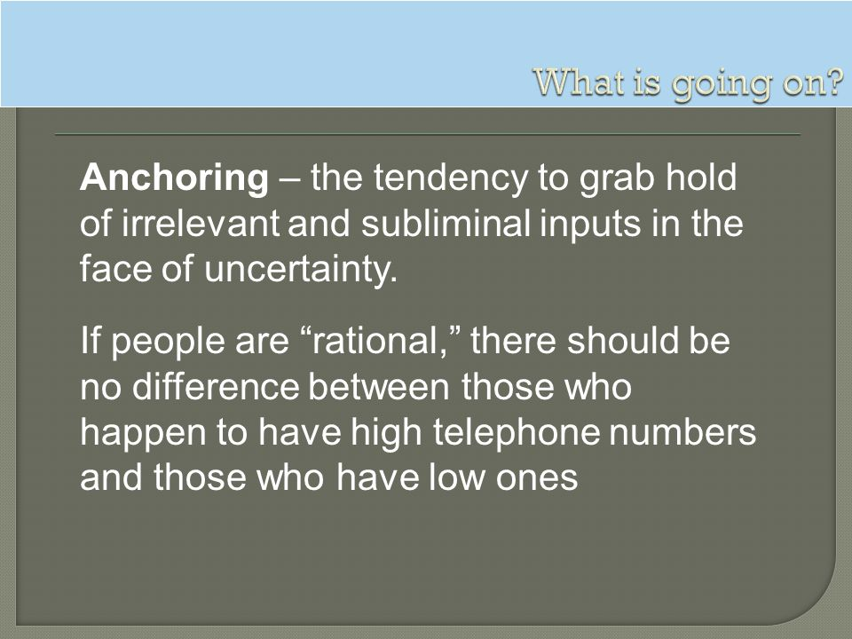 What is going on Anchoring – the tendency to grab hold of irrelevant and subliminal inputs in the face of uncertainty.