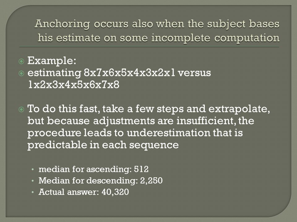 Anchoring occurs also when the subject bases his estimate on some incomplete computation