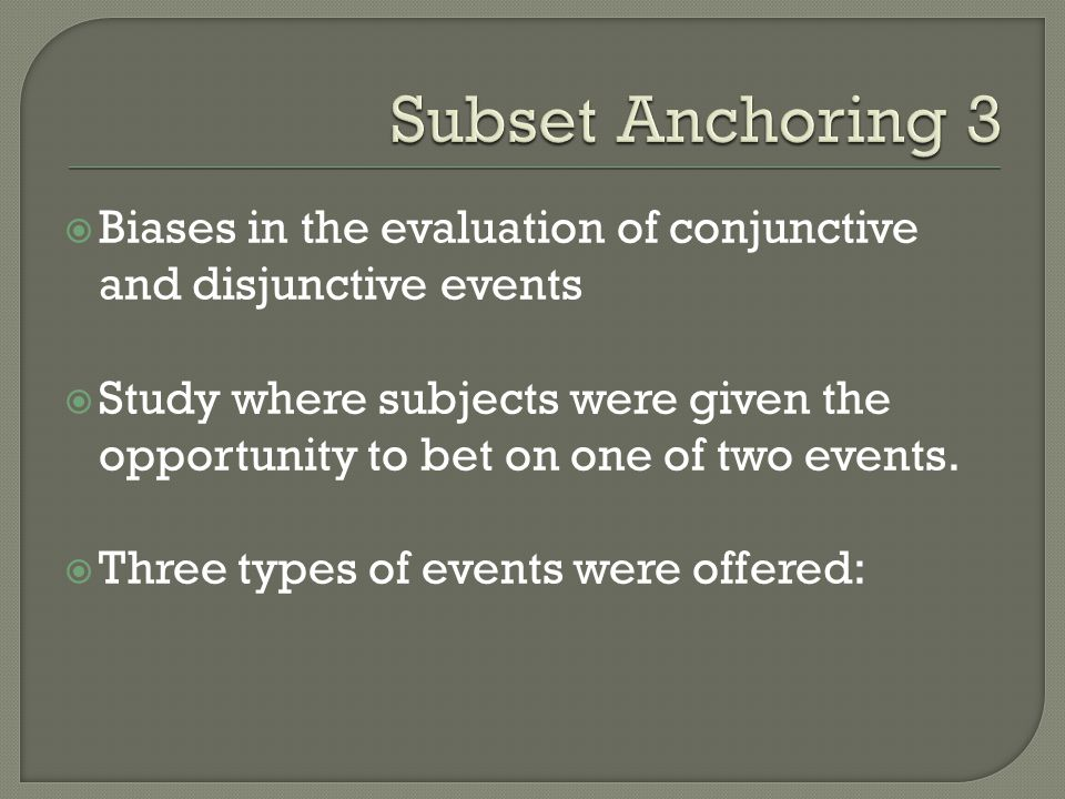 Subset Anchoring 3 Biases in the evaluation of conjunctive and disjunctive events.