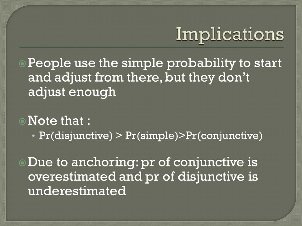 Implications People use the simple probability to start and adjust from there, but they don't adjust enough.