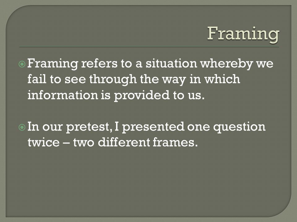 Framing Framing refers to a situation whereby we fail to see through the way in which information is provided to us.