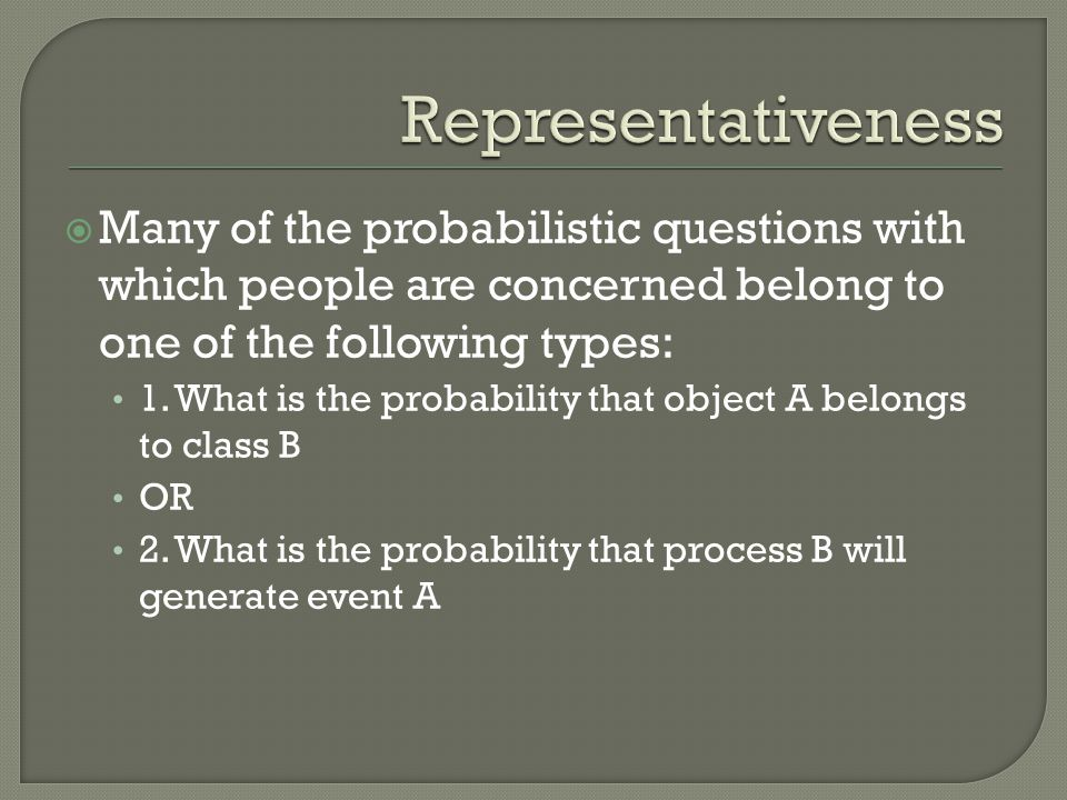 Representativeness Many of the probabilistic questions with which people are concerned belong to one of the following types: