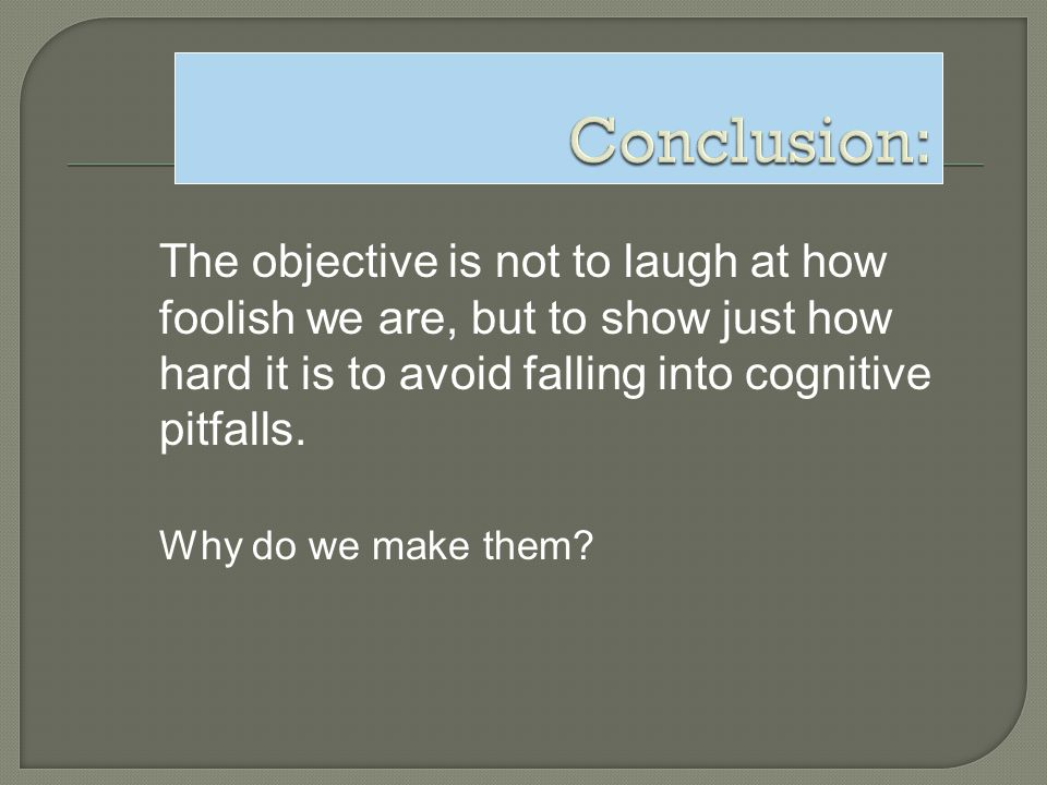 Conclusion: The objective is not to laugh at how foolish we are, but to show just how hard it is to avoid falling into cognitive pitfalls.