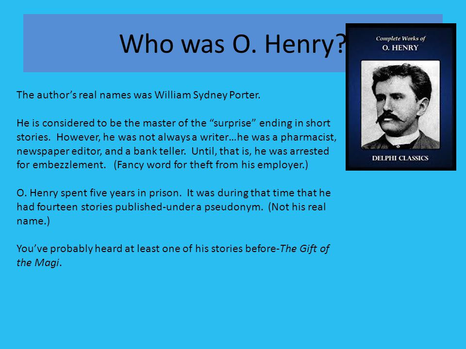 Who was O. Henry The author's real names was William Sydney Porter.