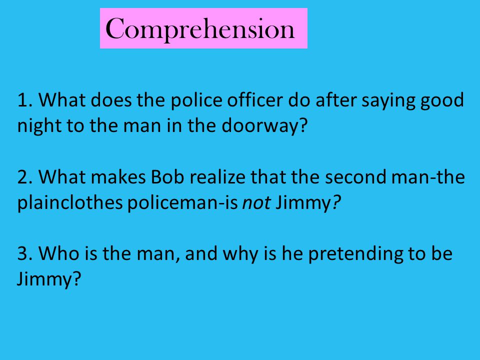 Comprehension 1. What does the police officer do after saying good night to the man in the doorway