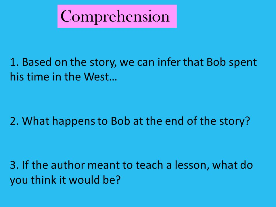 Comprehension 1. Based on the story, we can infer that Bob spent his time in the West… 2. What happens to Bob at the end of the story