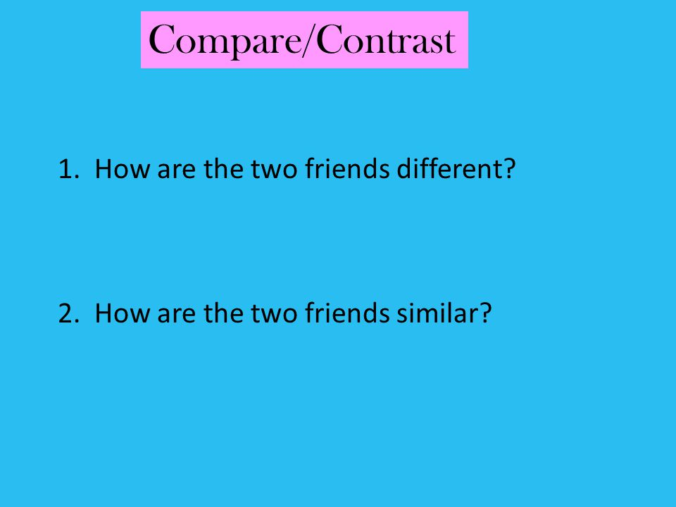 Compare/Contrast 1. How are the two friends different