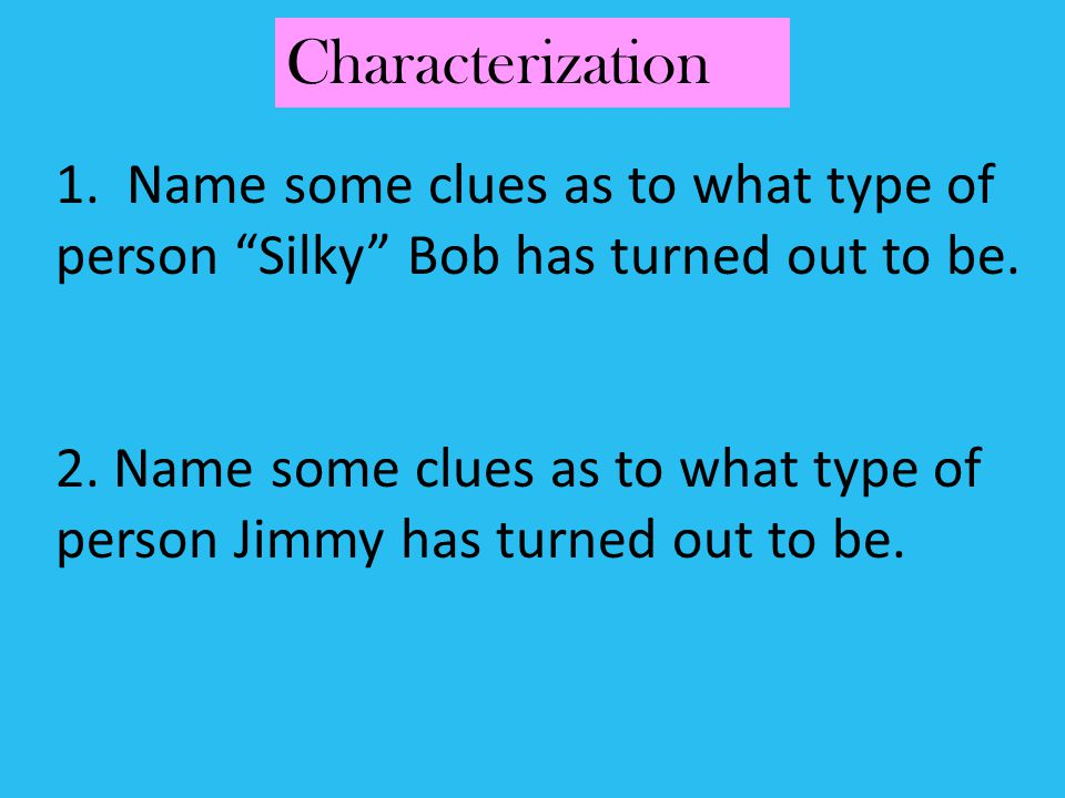 Characterization 1. Name some clues as to what type of person Silky Bob has turned out to be.