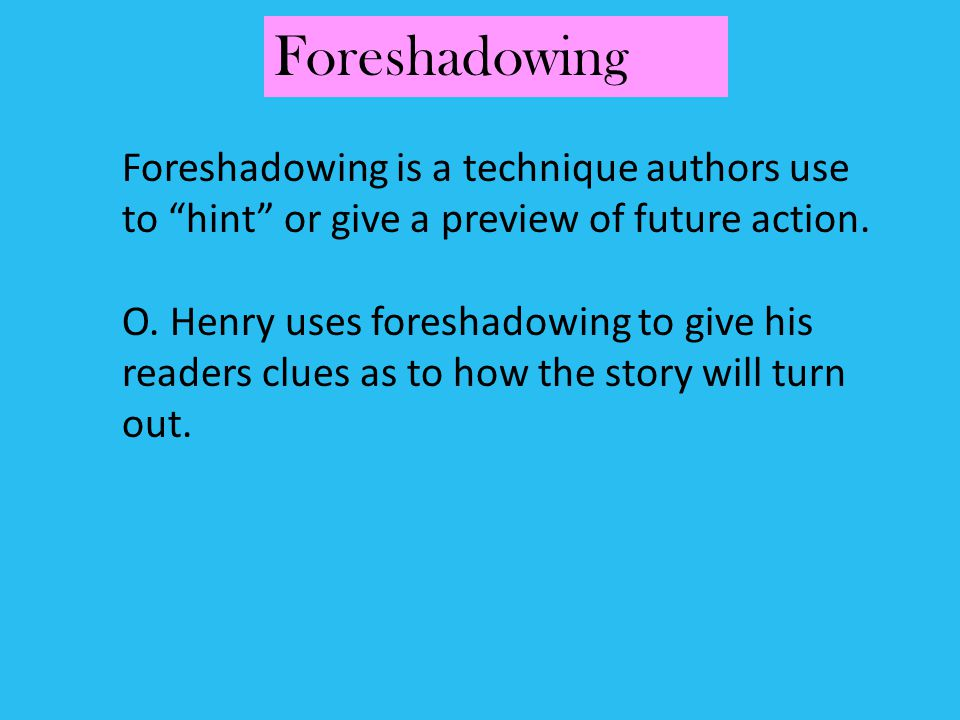 Foreshadowing Foreshadowing is a technique authors use to hint or give a preview of future action.