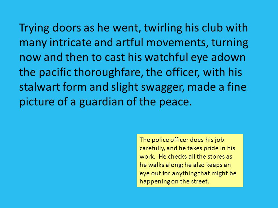 Trying doors as he went, twirling his club with many intricate and artful movements, turning now and then to cast his watchful eye adown the pacific thoroughfare, the officer, with his stalwart form and slight swagger, made a fine picture of a guardian of the peace.