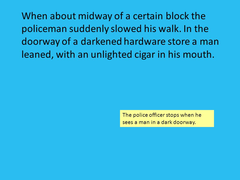 When about midway of a certain block the policeman suddenly slowed his walk. In the doorway of a darkened hardware store a man leaned, with an unlighted cigar in his mouth.