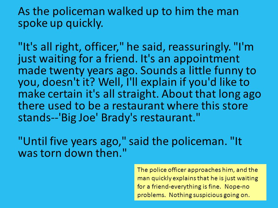 As the policeman walked up to him the man spoke up quickly