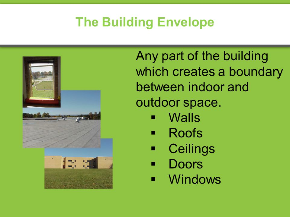The Building Envelope Any part of the building which creates a boundary between indoor and outdoor space.