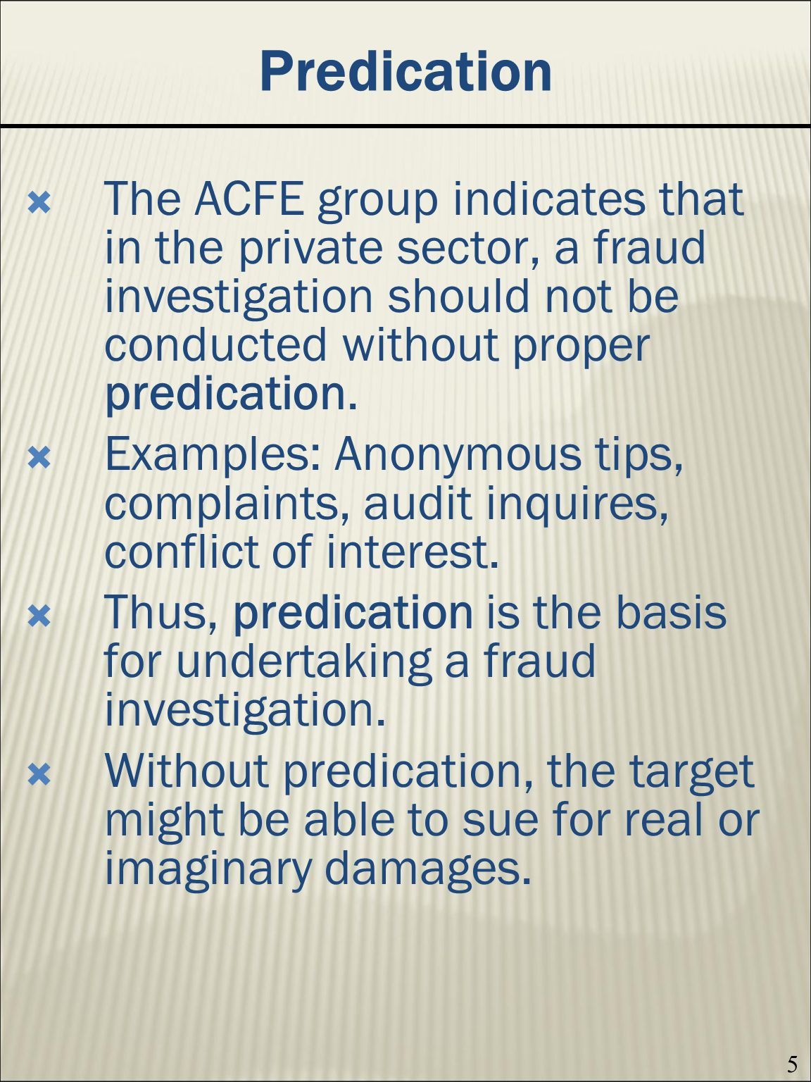 Predication The ACFE group indicates that in the private sector, a fraud investigation should not be conducted without proper predication.