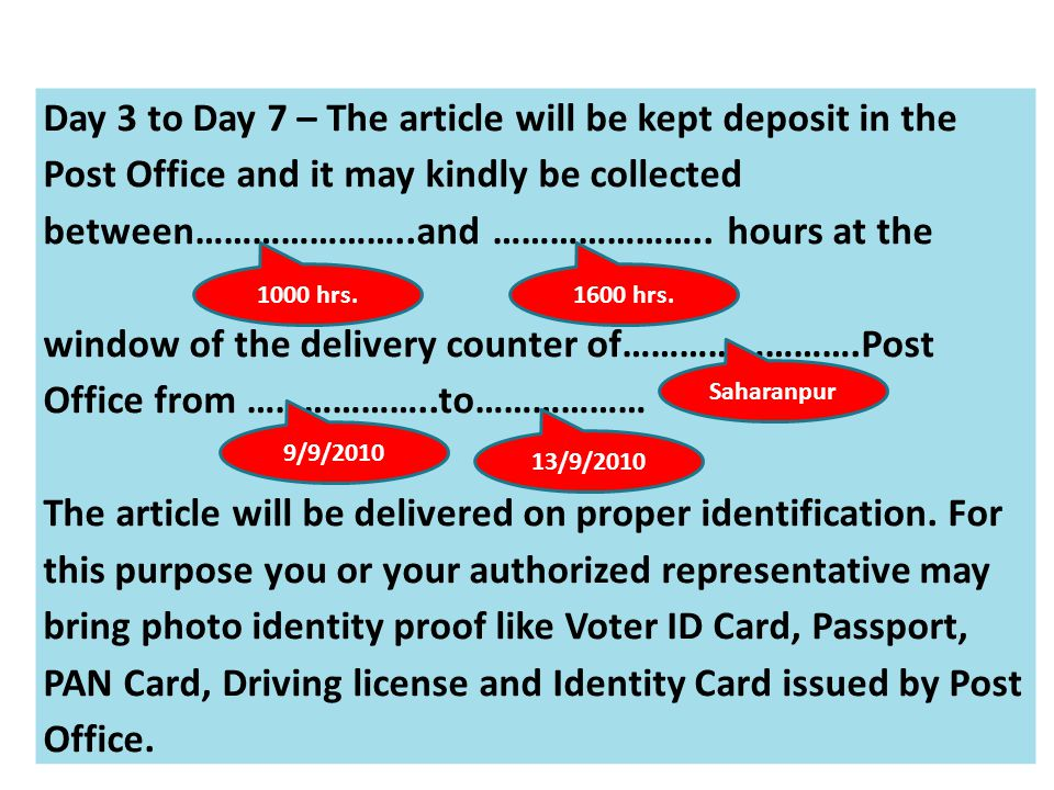 Day 3 to Day 7 – The article will be kept deposit in the Post Office and it may kindly be collected between…………………..and ………………….. hours at the