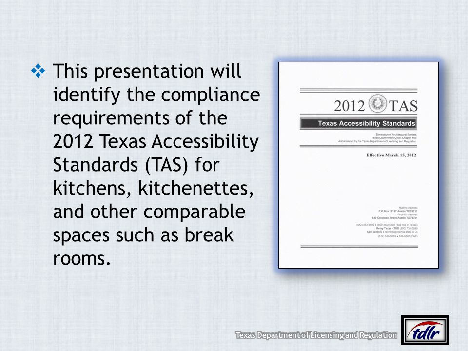 This presentation will identify the compliance requirements of the 2012 Texas Accessibility Standards (TAS) for kitchens, kitchenettes, and other comparable spaces such as break rooms.