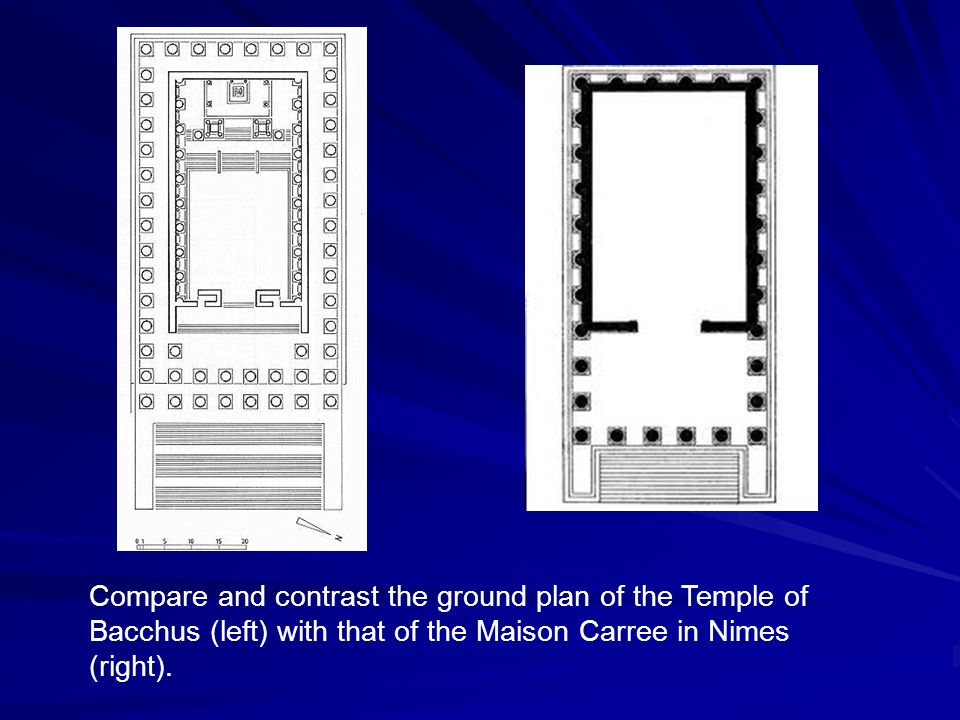 Compare and contrast the ground plan of the Temple of Bacchus (left) with that of the Maison Carree in Nimes (right).