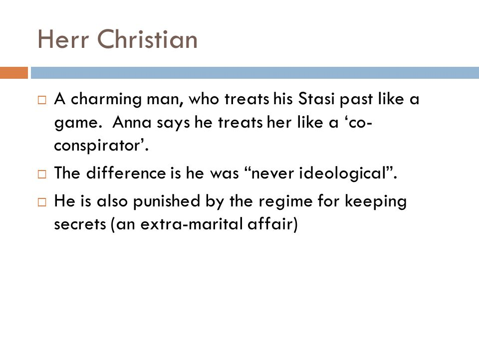 Herr Christian A charming man, who treats his Stasi past like a game. Anna says he treats her like a 'co- conspirator'.