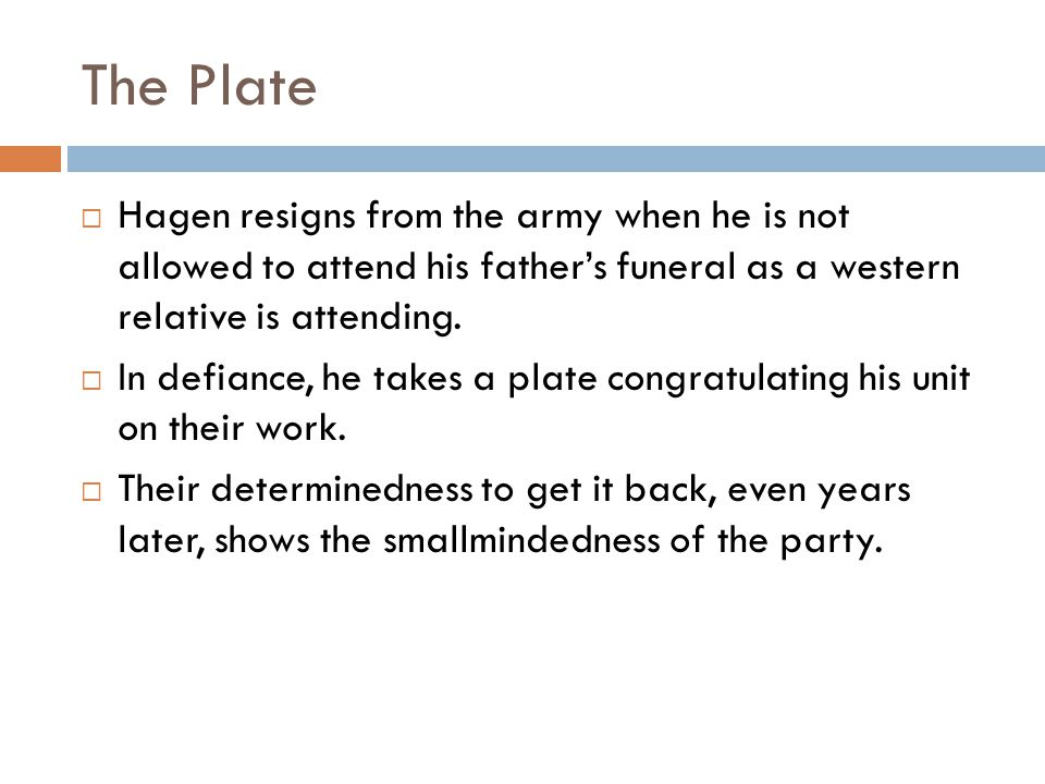 The Plate Hagen resigns from the army when he is not allowed to attend his father's funeral as a western relative is attending.